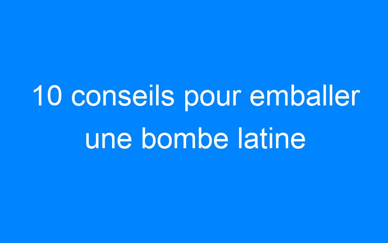 10 conseils pour emballer une bombe latine