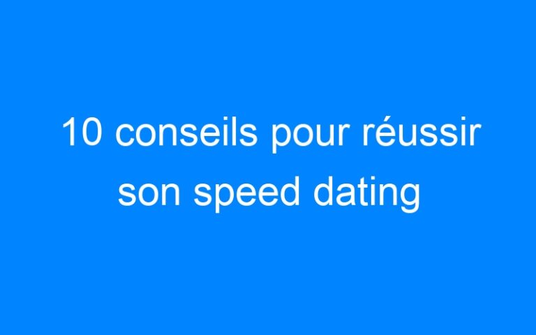 10 conseils pour réussir son speed dating